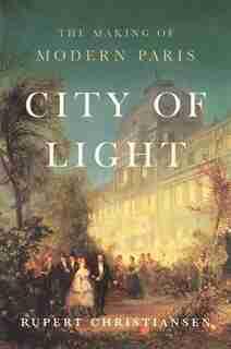 City Of Light: The Making Of Modern Paris by Rupert Christiansen