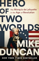 Hero Of Two Worlds: The Marquis De Lafayette In The Age Of Revolution