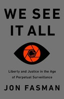 We See It All: Liberty And Justice In An Age Of Perpetual Surveillance
