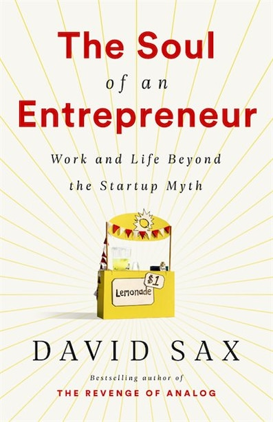 The Soul Of An Entrepreneur: Work And Life Beyond The Startup Myth by David Sax