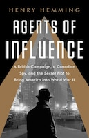 Agents Of Influence: A British Campaign, A Canadian Spy, And The Secret Plot To Bring America Into…