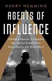 Agents Of Influence: A British Campaign, A Canadian Spy, And The Secret Plot To Bring America Into World War Ii by Henry Hemming