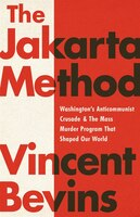 The Jakarta Method: Washington's Anticommunist Crusade And The Mass Murder Program That Shaped Our…