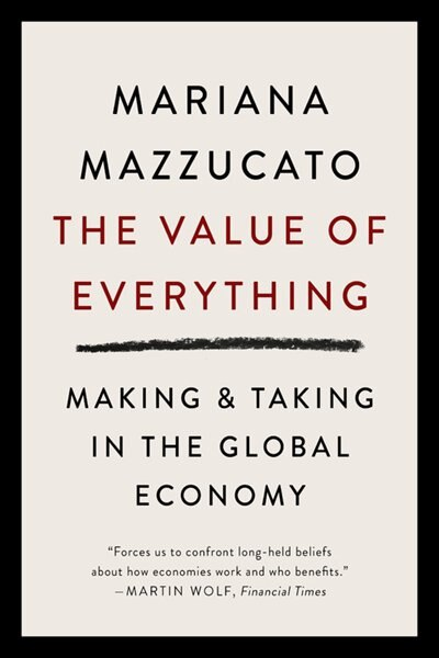 The Value Of Everything: Making And Taking In The Global Economy by Mariana Mazzucato