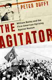 The Agitator: William Bailey And The First American Uprising Against Nazism by Peter Duffy