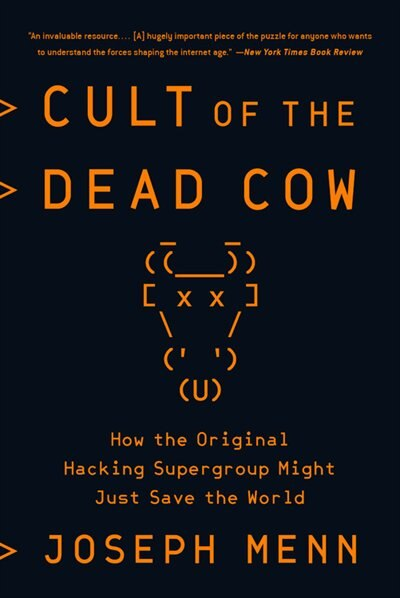 Cult Of The Dead Cow: How The Original Hacking Supergroup Might Just Save The World by Joseph Menn