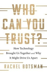 Who Can You Trust?: How Technology Is Rewriting The Rules Of Human Relationships