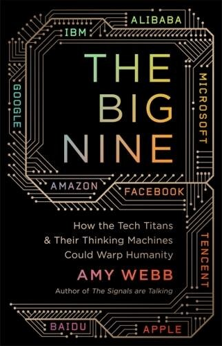 The Big Nine: How The Tech Titans And Their Thinking Machines Could Warp Humanity by Amy Webb