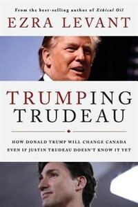 Trumping Trudeau: How Donald Trump will change Canada even if Justin Trudeau doesn't know it yet