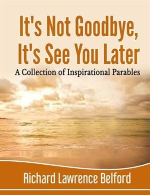 It's Not Goodbye, It's See You Later by Richard Belford