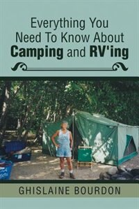 Everything You Need to Know About Camping and RV'ing by Ghislaine Bourdon