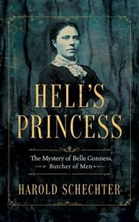 Hell's Princess: The Mystery Of Belle Gunness, Butcher Of Men by Harold Schechter