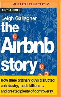 The Airbnb Story: How Three Ordinary Guys Disrupted An Industry, Made Billions.and Created Plenty…