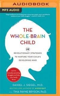 The Whole-brain Child: 12 Revolutionary Strategies To Nurture Your Child's Developing Mind by Daniel J. Siegel