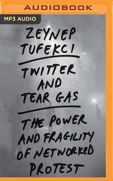 Twitter And Tear Gas: The Power And Fragility Of Networked Protest by Zeynep Tufekci