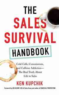 The Sales Survival Handbook: Cold Calls, Commissions, And Caffeine Addiction--the Real Truth About Life In Sales by Ken Kupchik