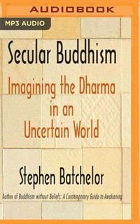Secular Buddhism: Imagining The Dharma In An Uncertain World by Stephen Batchelor
