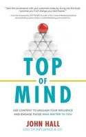 Top Of Mind: Use Content To Unleash Your Influence And Engage Those Who Matter To You