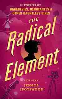 The Radical Element: Twelve Stories Of Daredevils, Debutants, And Other Dauntless Girls by Jessica Spotswood (Editor)