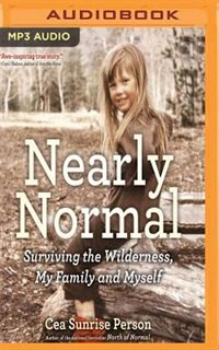 Nearly Normal: Surviving The Wilderness, My Family And Myself by Cea Sunrise Person