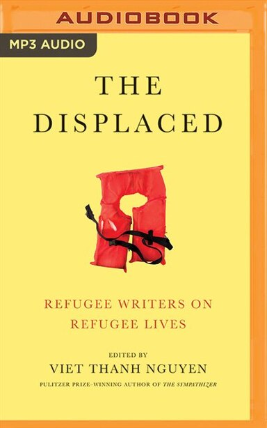The Displaced: Refugee Writers On Refugee Lives by Viet Thanh Nguyen (editor)