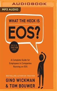 What The Heck Is Eos?: A Complete Guide For Employees In Companies Running On Eos de Gino Wickman