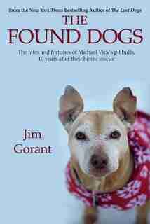 The Found Dogs: The Fates And Fortunes Of Michael Vick's Pitbulls, 10 Years After Their Heroic Rescue by Jim Gorant