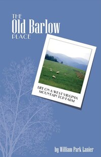 The Old Barlow Place: Life On A West Virginia Mountain Top Farm