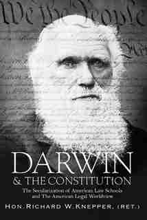 Darwin & The Constitution: The Secularization Of American Law Schools And The American Legal Worldview by Richard W. Knepper