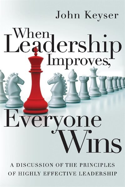 When Leadership Improves, Everyone Wins: A Discussion Of The Principles Of Highly Effective Leadership by John Keyser