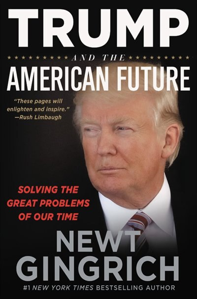 Trump And The American Future: Solving The Great Problems Of Our Time by Newt Gingrich