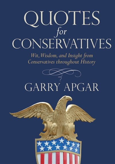 Quotes For Conservatives: Wit, Wisdom, And Insight From Conservatives Throughout History by Garry Apgar