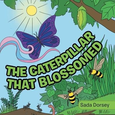 The Caterpillar That Blossomed by Sada Dorsey