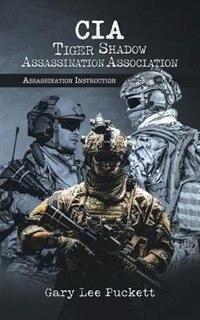 CIA Tiger Shadow Assassination Association: Assassination Instruction by Gary Lee Puckett