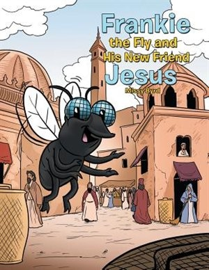 Frankie the Fly and His New Friend Jesus by Missy Byrd