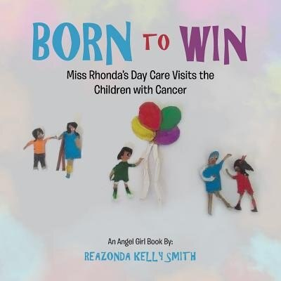 Born to Win: Miss Rhonda'S Day Care Visits the Children with Cancer by Reazonda Kelly Smith