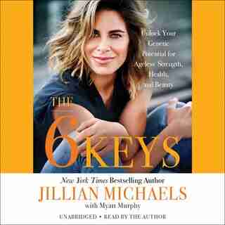 The 6 Keys: Unlock Your Genetic Potential For Ageless Strength, Health, And Beauty by Jillian Michaels
