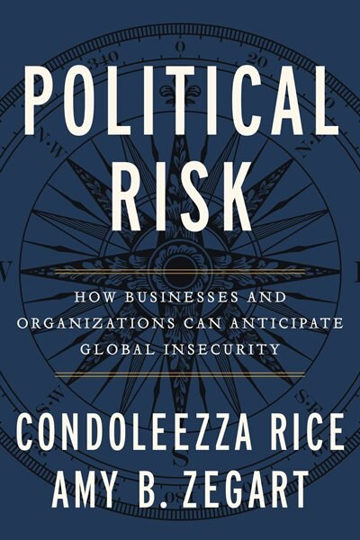 Political Risk: How Businesses And Organizations Can Anticipate Global Insecurity by Condoleezza Rice