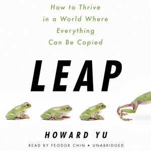 Leap: How To Thrive In A World Where Everything Can Be Copied by Howard Yu