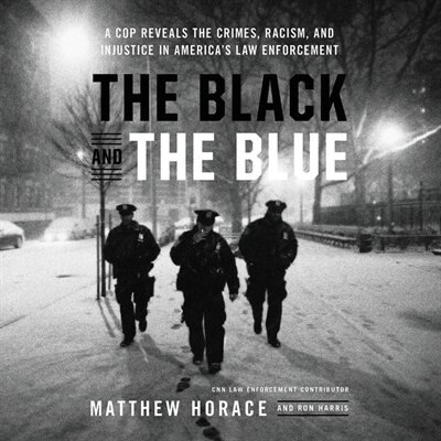 The Black And The Blue: A Cop Reveals The Crimes, Racism, And Injustice In America's Law Enforcement de Matthew Horace