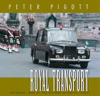 Royal Transport: An Inside Look At The History Of British Royal Travel by Peter Pigott