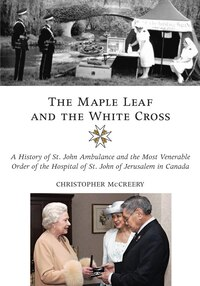 The Maple Leaf And The White Cross: A History of St. John Ambulance and the Most Venerable Order of…