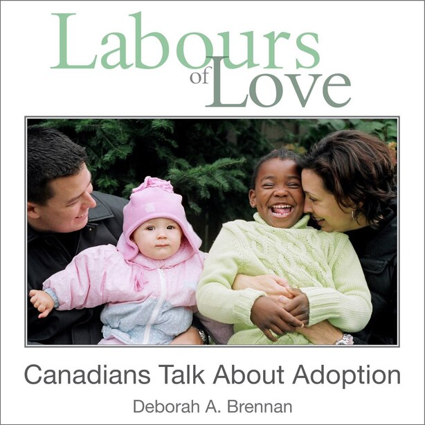 Labours of Love: Canadians Talk About Adoption by Deborah A. Brennan