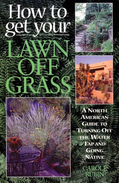 How To Get Your Lawn Off Grass: A North American Guide To Turning Off The Water Tap And Going Native by Carole Rubin