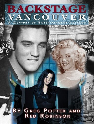 Backstage Vancouver: A Century Of Entertainment Legends by Greg Potter