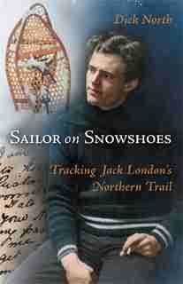 Sailor On Snowshoes: Tracking Jack London's Northern Trail by Dick North