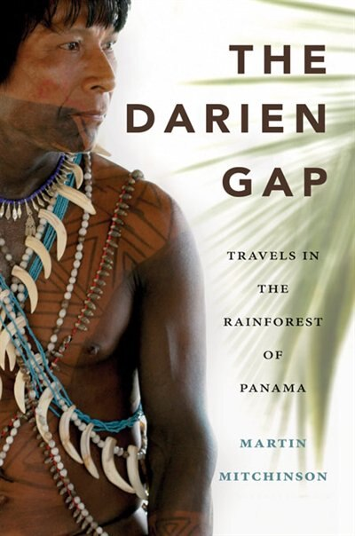 The Darien Gap: Travels In The Rainforest Of Panama by Martin Mitchinson