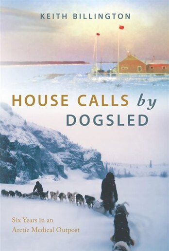House Calls By Dogsled: Six Years In An Arctic Medical Outpost by Keith Billington