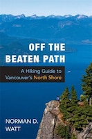 Off The Beaten Path: A Hiking Guide To Vancouver's North Shore
