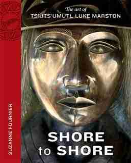 Shore To Shore: The Art Of Ts'uts'umutl Luke Marston de Suzanne Fournier